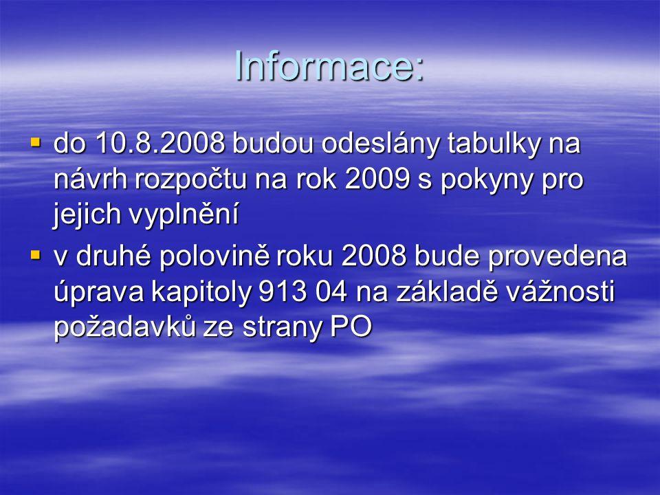 Informace:  do 10.8.2008 budou odeslány tabulky na návrh rozpočtu na rok 2009 s pokyny pro jejich vyplnění  v druhé polovině roku 2008 bude provedena úprava kapitoly 913 04 na základě vážnosti požadavků ze strany PO