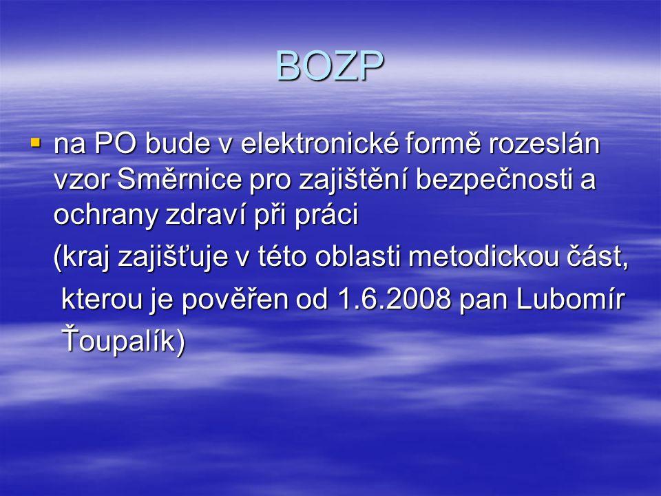 BOZP  na PO bude v elektronické formě rozeslán vzor Směrnice pro zajištění bezpečnosti a ochrany zdraví při práci (kraj zajišťuje v této oblasti metodickou část, (kraj zajišťuje v této oblasti metodickou část, kterou je pověřen od 1.6.2008 pan Lubomír kterou je pověřen od 1.6.2008 pan Lubomír Ťoupalík) Ťoupalík)