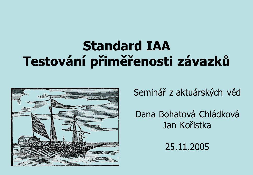 Seminář z aktuárských věd Dana Bohatová Chládková Jan Kořistka 25.11.2005 Standard IAA Testování přiměřenosti závazků