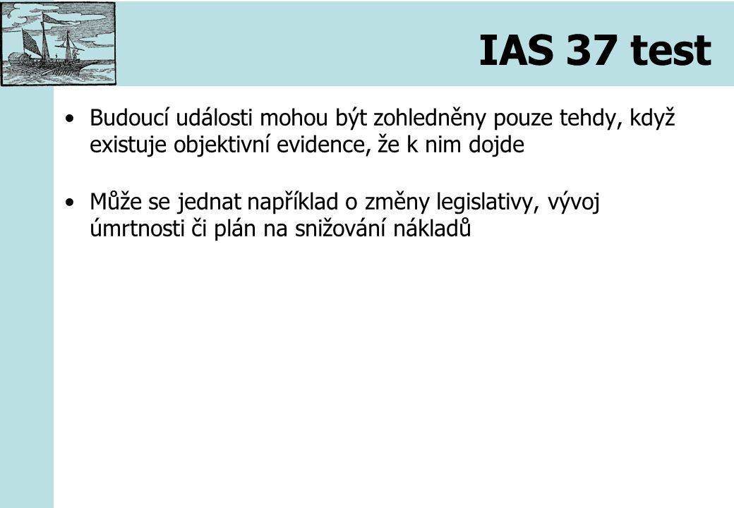 IAS 37 test Budoucí události mohou být zohledněny pouze tehdy, když existuje objektivní evidence, že k nim dojde Může se jednat například o změny legislativy, vývoj úmrtnosti či plán na snižování nákladů