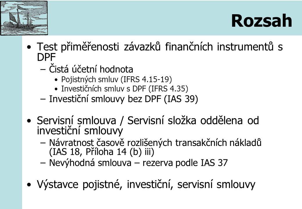 Test přiměřenosti závazků finančních instrumentů s DPF –Čistá účetní hodnota Pojistných smluv (IFRS 4.15-19) Investičních smluv s DPF (IFRS 4.35) –Investiční smlouvy bez DPF (IAS 39) Servisní smlouva / Servisní složka oddělena od investiční smlouvy –Návratnost časově rozlišených transakčních nákladů (IAS 18, Příloha 14 (b) iii) –Nevýhodná smlouva – rezerva podle IAS 37 Výstavce pojistné, investiční, servisní smlouvy
