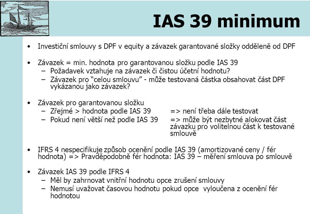 IAS 39 minimum Investiční smlouvy s DPF v equity a závazek garantované složky odděleně od DPF Závazek = min. hodnota pro garantovanou složku podle IAS