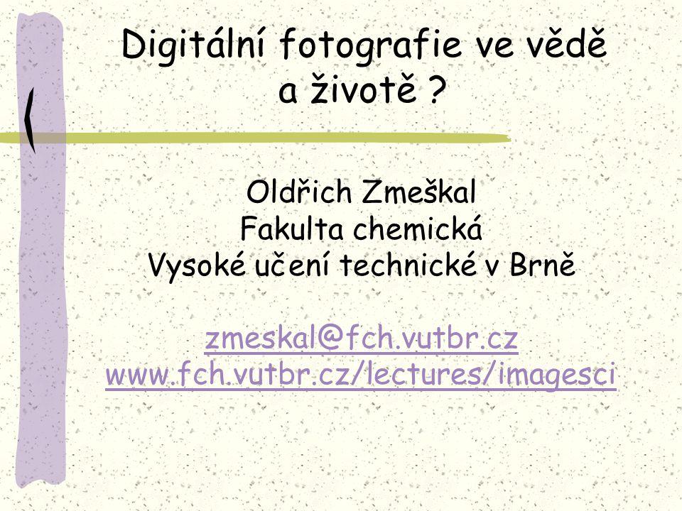 Oldřich Zmeškal Fakulta chemická Vysoké učení technické v Brně zmeskal@fch.vutbr.cz www.fch.vutbr.cz/lectures/imagesci Digitální fotografie ve vědě a