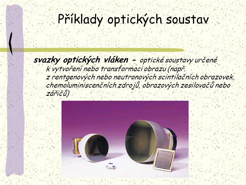 Příklady optických soustav svazky optických vláken - optické soustavy určené k vytvoření nebo transformaci obrazu (např. z rentgenových nebo neutronov