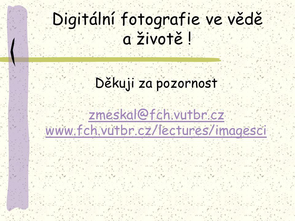 Děkuji za pozornost zmeskal@fch.vutbr.cz www.fch.vutbr.cz/lectures/imagesci Digitální fotografie ve vědě a životě !