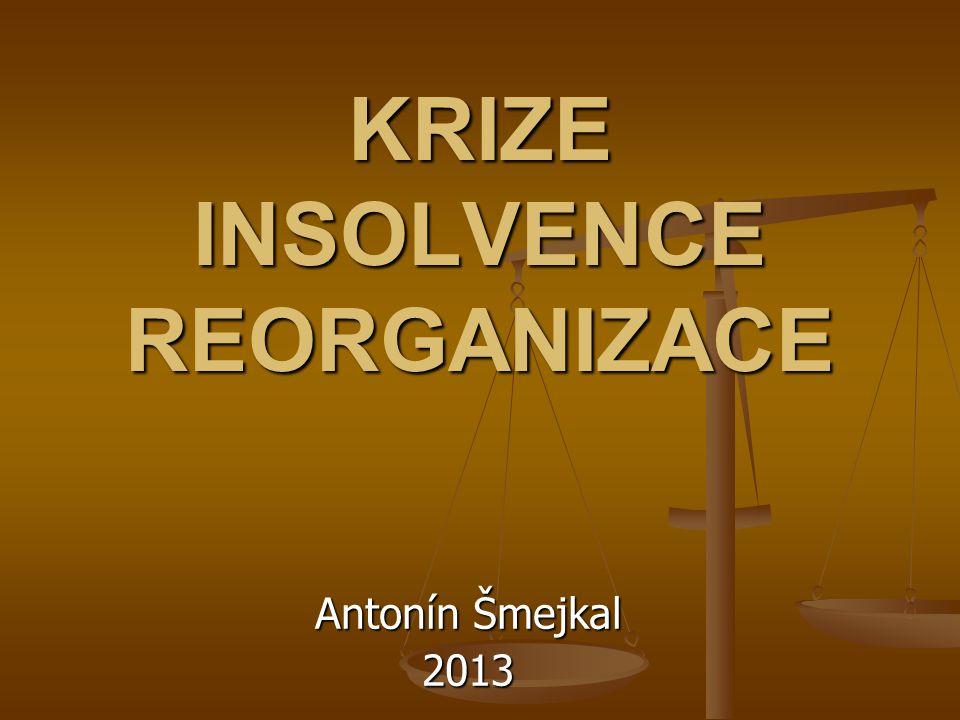 KRIZE INSOLVENCE REORGANIZACE Antonín Šmejkal 2013