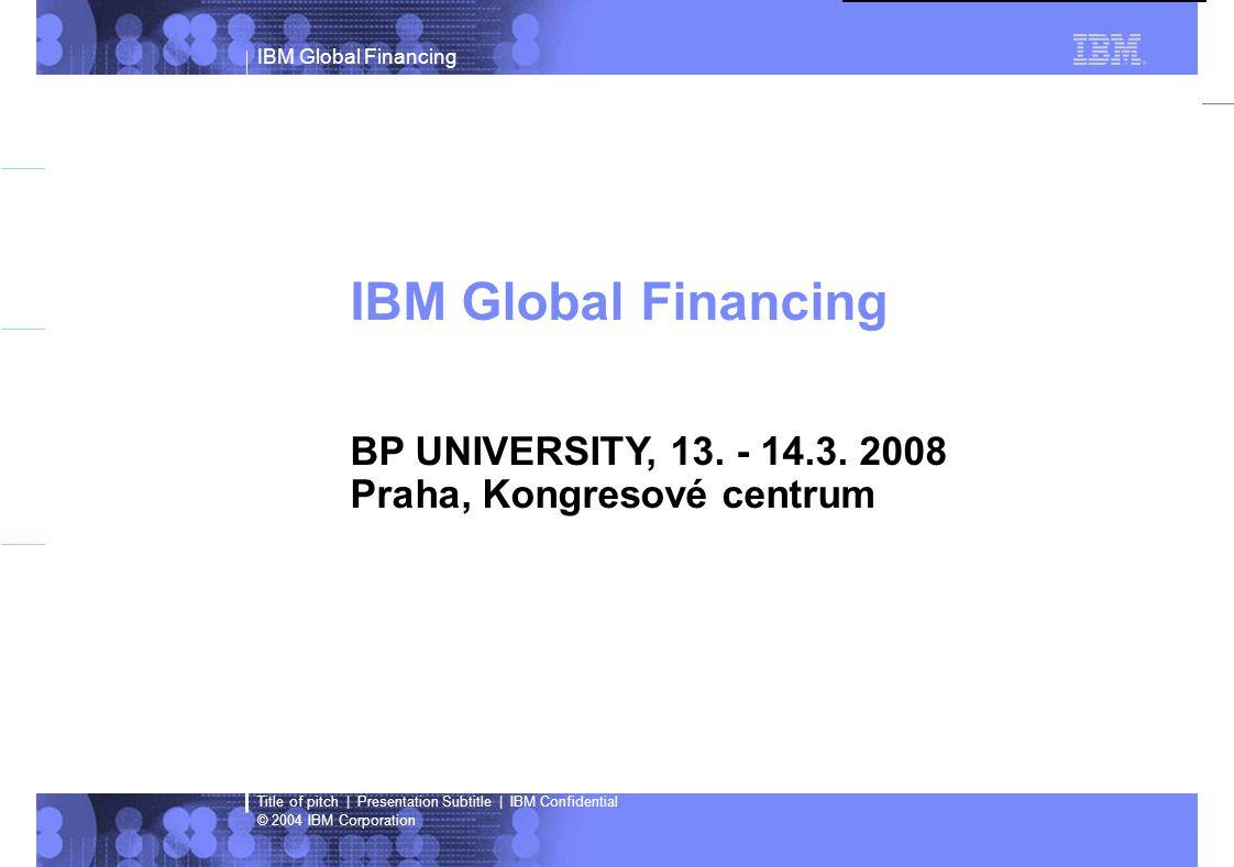 IBM Global Financing © 2004 IBM Corporation Title of pitch   Presentation Subtitle   IBM Confidential Global Financing  Největší finanční instituce v IT světě ?Nabízí financování projektů IT více než 15 let ?Spravuje přes $35 miliard majetku ?Zajišťuje financování ve více než 40 zemí vč.