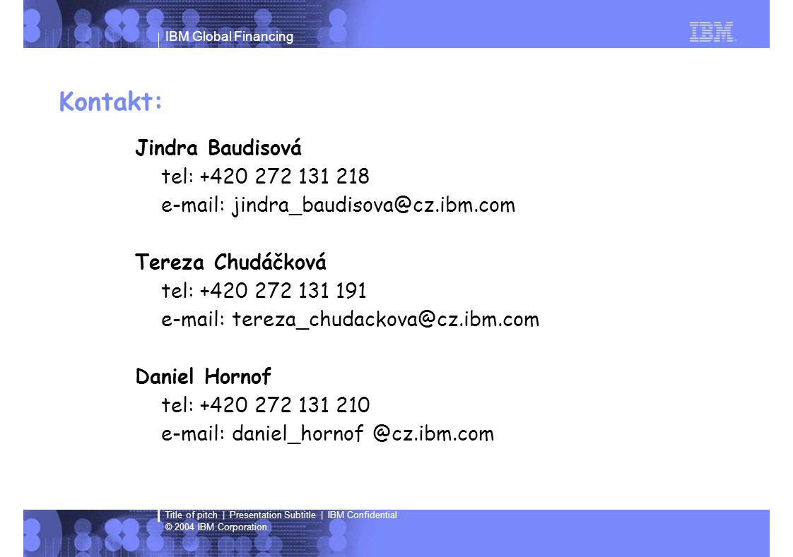 IBM Global Financing © 2004 IBM Corporation Title of pitch | Presentation Subtitle | IBM Confidential Kontakt: Jindra Baudisová tel: +420 272 131 218 e-mail: jindra_baudisova@cz.ibm.com Tereza Chudáčková tel: +420 272 131 191 e-mail: tereza_chudackova@cz.ibm.com Daniel Hornof tel: +420 272 131 210 e-mail: daniel_hornof @cz.ibm.com