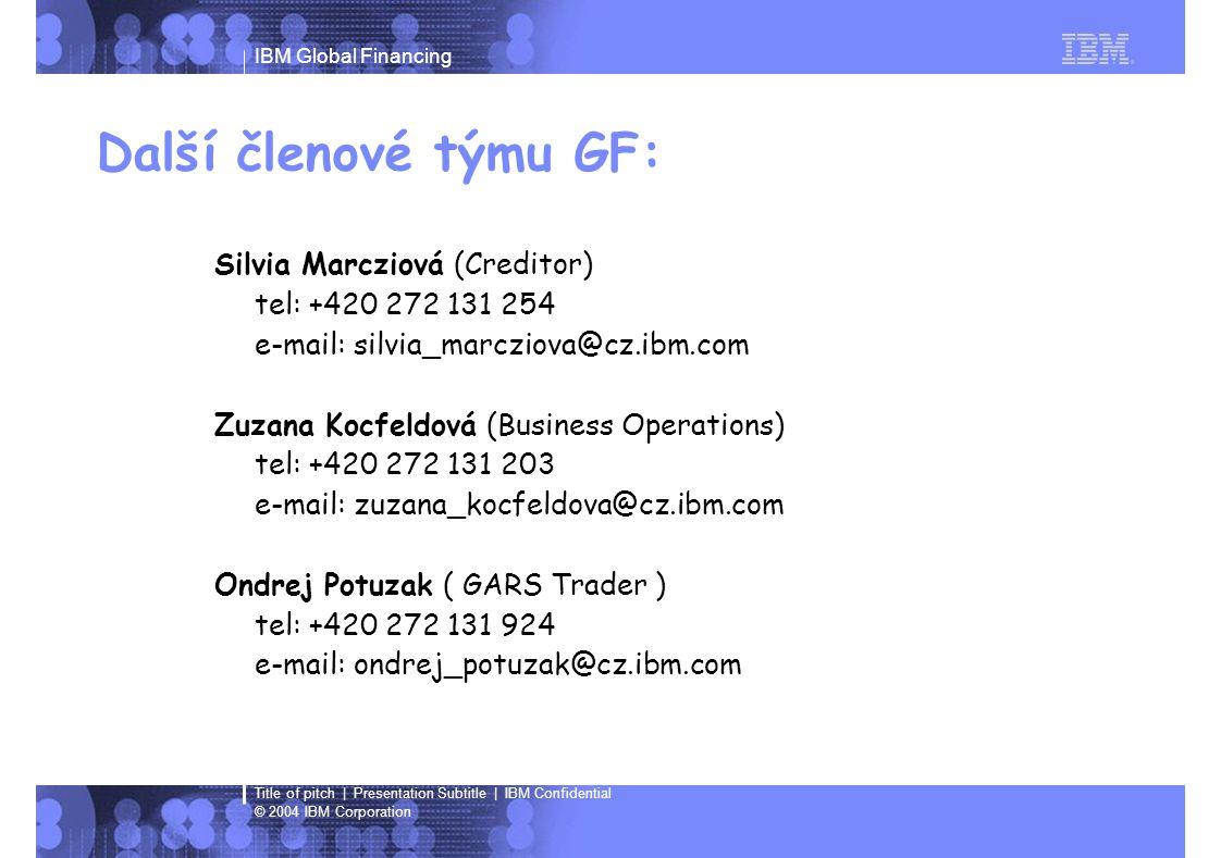 IBM Global Financing © 2004 IBM Corporation Title of pitch | Presentation Subtitle | IBM Confidential Další členové týmu GF: Silvia Marcziová (Creditor) tel: +420 272 131 254 e-mail: silvia_marcziova@cz.ibm.com Zuzana Kocfeldová (Business Operations) tel: +420 272 131 203 e-mail: zuzana_kocfeldova@cz.ibm.com Ondrej Potuzak ( GARS Trader ) tel: +420 272 131 924 e-mail: ondrej_potuzak@cz.ibm.com