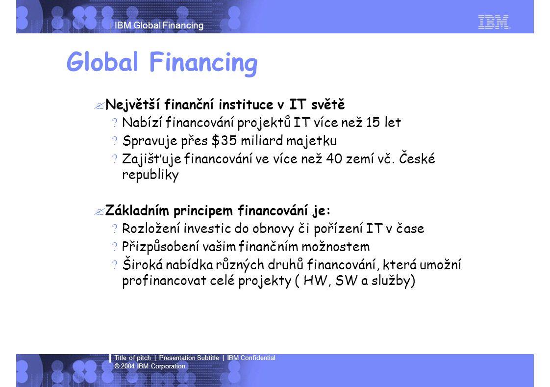 IBM Global Financing © 2004 IBM Corporation Title of pitch | Presentation Subtitle | IBM Confidential Global Financing  Největší finanční instituce v IT světě ?Nabízí financování projektů IT více než 15 let ?Spravuje přes $35 miliard majetku ?Zajišťuje financování ve více než 40 zemí vč.