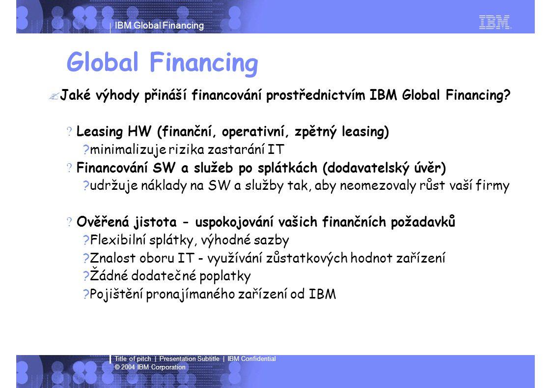 IBM Global Financing © 2004 IBM Corporation Title of pitch | Presentation Subtitle | IBM Confidential Global Financing  Jaké výhody přináší financování prostřednictvím IBM Global Financing.