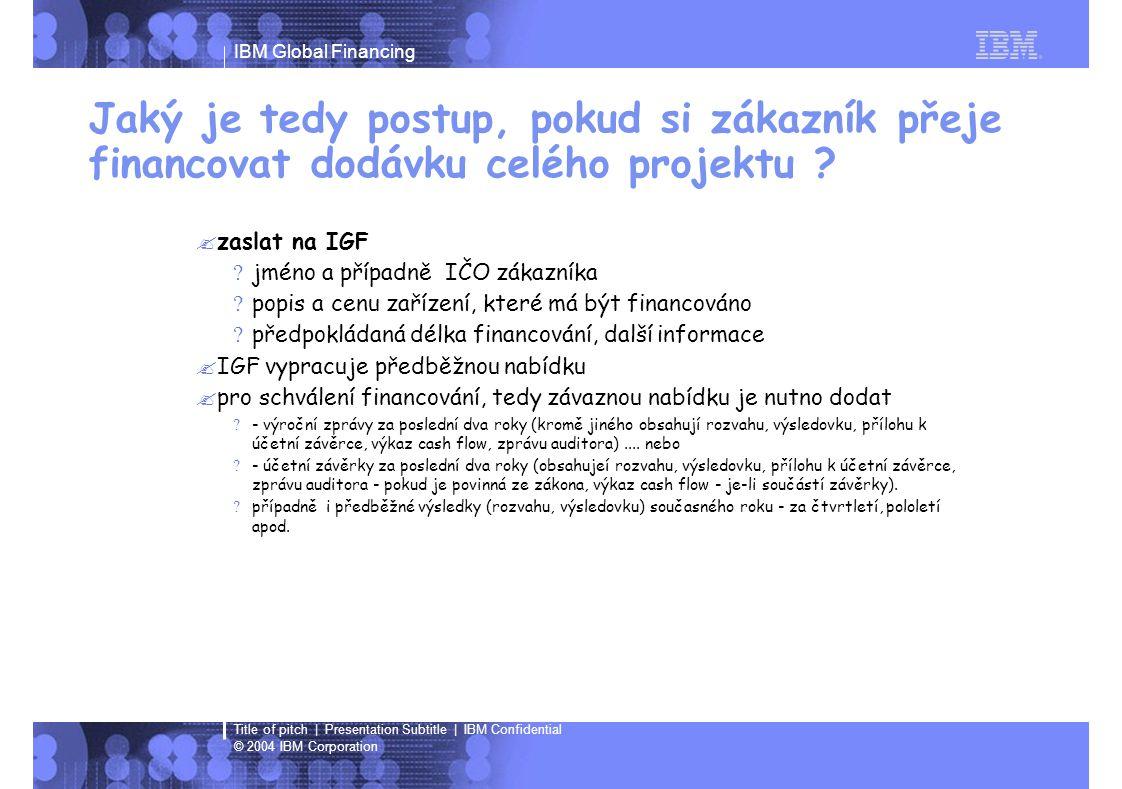 IBM Global Financing © 2004 IBM Corporation Title of pitch   Presentation Subtitle   IBM Confidential Vzor předběžné nabídky Délka a režim financování :Splatnost měsíčně na začátku období - 3 roky Částka :1.000.000,- Kč bez DPH Pořizovací hodnota1 000 000 Kč Délka financování v letech3 Počet splátek 36 Výše splátek v % z pořizovací hodnoty 3,1200% v měně 31 200 Kč Splátky placenéměsíčně, na začátku období Celkové navýšení v % z pořiz.