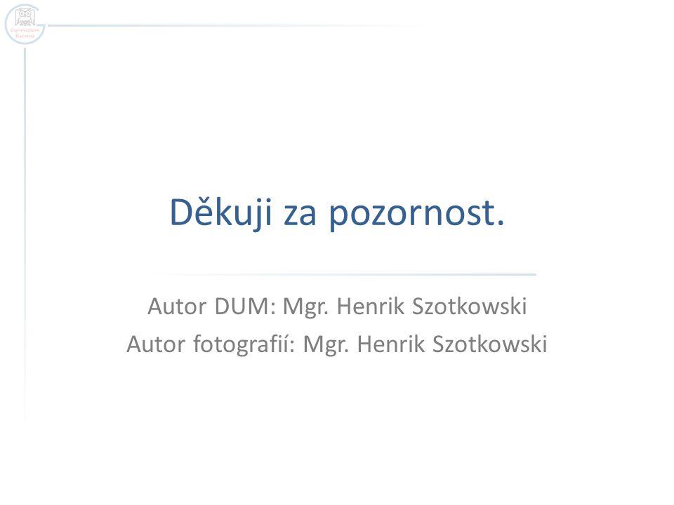 Děkuji za pozornost. Autor DUM: Mgr. Henrik Szotkowski Autor fotografií: Mgr. Henrik Szotkowski