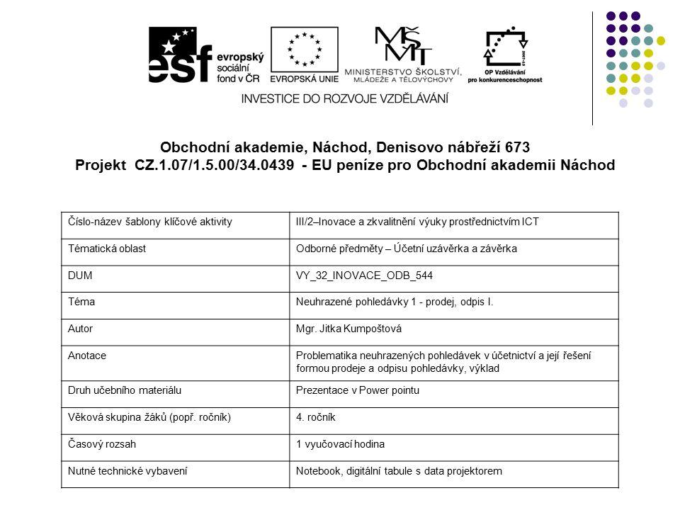Obchodní akademie, Náchod, Denisovo nábřeží 673 Projekt CZ.1.07/1.5.00/34.0439 - EU peníze pro Obchodní akademii Náchod Číslo-název šablony klíčové aktivityIII/2–Inovace a zkvalitnění výuky prostřednictvím ICT Tématická oblastOdborné předměty – Účetní uzávěrka a závěrka DUMVY_32_INOVACE_ODB_544 TémaNeuhrazené pohledávky 1 - prodej, odpis I.
