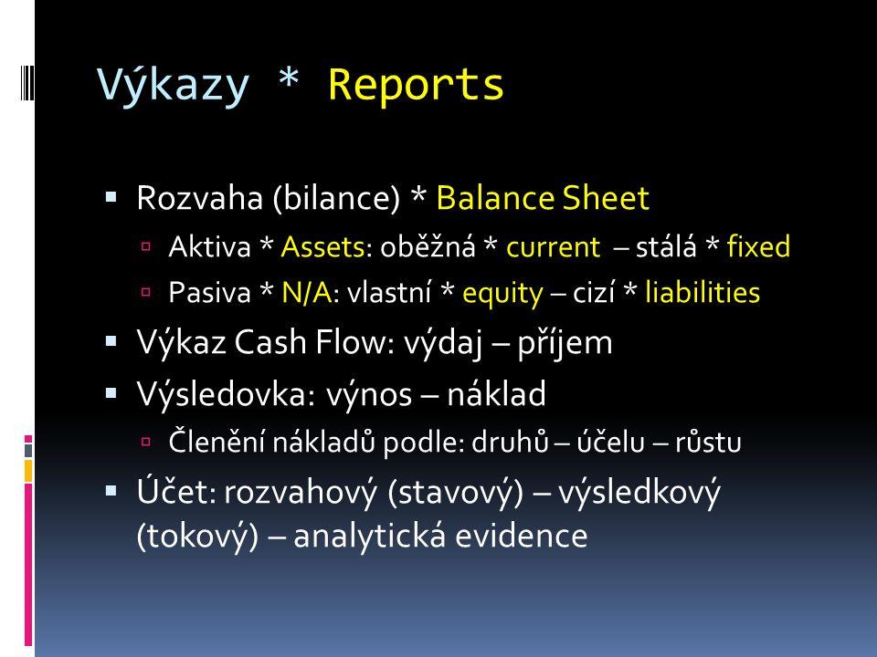 Výkazy * Reports  Rozvaha (bilance) * Balance Sheet  Aktiva * Assets: oběžná * current – stálá * fixed  Pasiva * N/A: vlastní * equity – cizí * liabilities  Výkaz Cash Flow: výdaj – příjem  Výsledovka: výnos – náklad  Členění nákladů podle: druhů – účelu – růstu  Účet: rozvahový (stavový) – výsledkový (tokový) – analytická evidence
