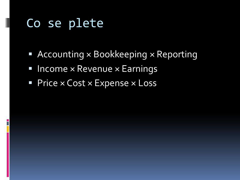 Co se plete  Accounting × Bookkeeping × Reporting  Income × Revenue × Earnings  Price × Cost × Expense × Loss