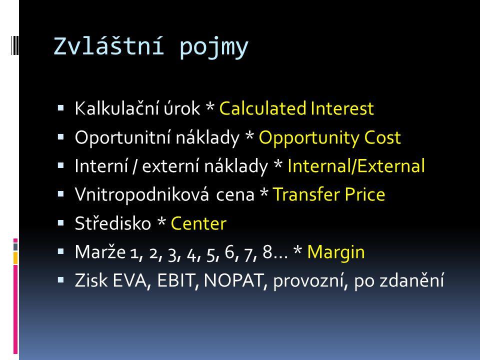 Zvláštní pojmy  Kalkulační úrok * Calculated Interest  Oportunitní náklady * Opportunity Cost  Interní / externí náklady * Internal/External  Vnitropodniková cena * Transfer Price  Středisko * Center  Marže 1, 2, 3, 4, 5, 6, 7, 8… * Margin  Zisk EVA, EBIT, NOPAT, provozní, po zdanění