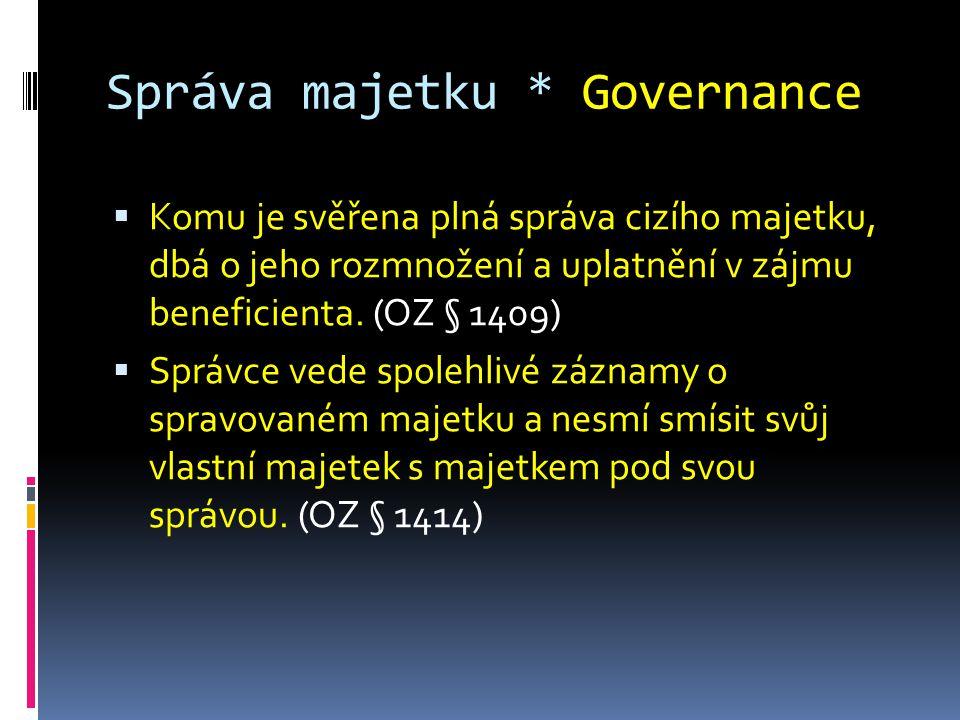 Správa majetku * Governance  Komu je svěřena plná správa cizího majetku, dbá o jeho rozmnožení a uplatnění v zájmu beneficienta.
