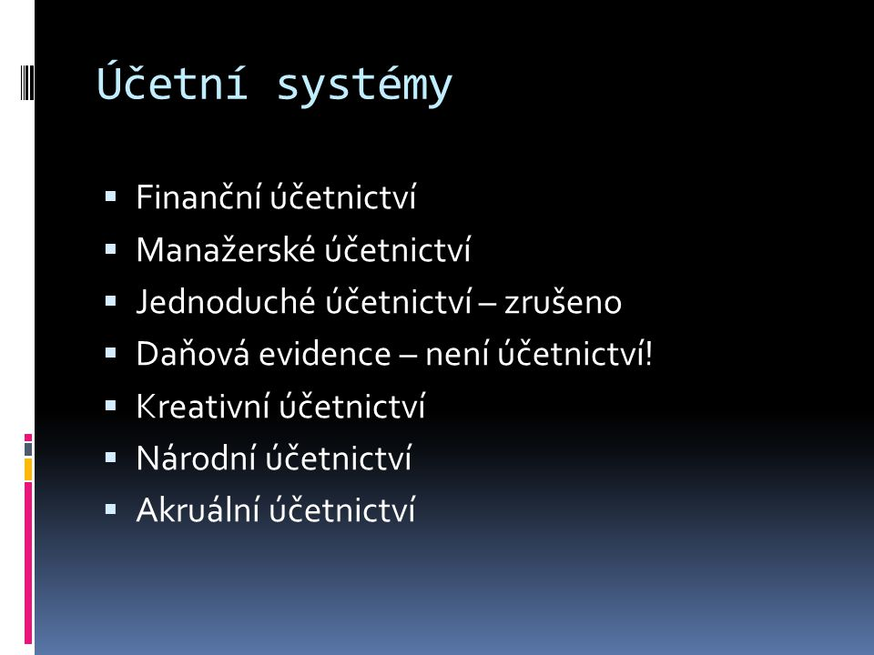 Účetní systémy  Finanční účetnictví  Manažerské účetnictví  Jednoduché účetnictví – zrušeno  Daňová evidence – není účetnictví!  Kreativní účetni