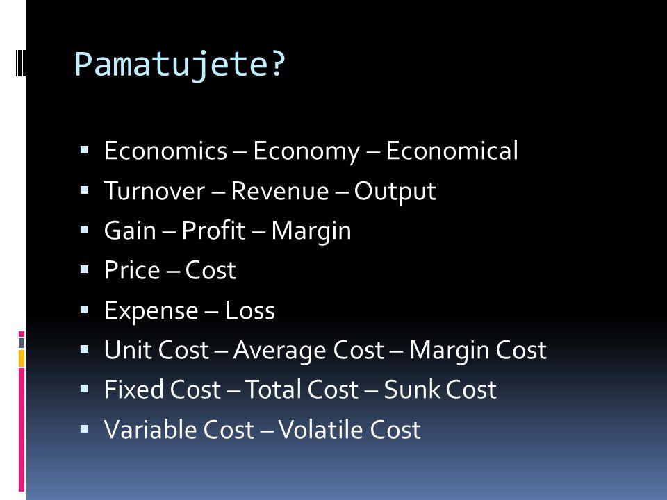 Pamatujete?  Economics – Economy – Economical  Turnover – Revenue – Output  Gain – Profit – Margin  Price – Cost  Expense – Loss  Unit Cost – Av