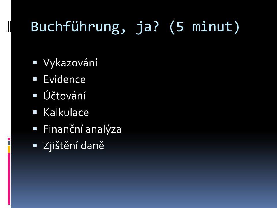 Buchführung, ja? (5 minut)  Vykazování  Evidence  Účtování  Kalkulace  Finanční analýza  Zjištění daně