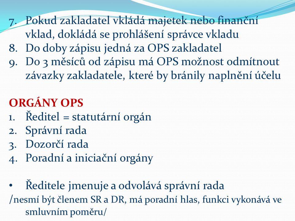 7.Pokud zakladatel vkládá majetek nebo finanční vklad, dokládá se prohlášení správce vkladu 8.Do doby zápisu jedná za OPS zakladatel 9.Do 3 měsíců od zápisu má OPS možnost odmítnout závazky zakladatele, které by bránily naplnění účelu ORGÁNY OPS 1.Ředitel = statutární orgán 2.Správní rada 3.Dozorčí rada 4.Poradní a iniciační orgány Ředitele jmenuje a odvolává správní rada / nesmí být členem SR a DR, má poradní hlas, funkci vykonává ve smluvním poměru/
