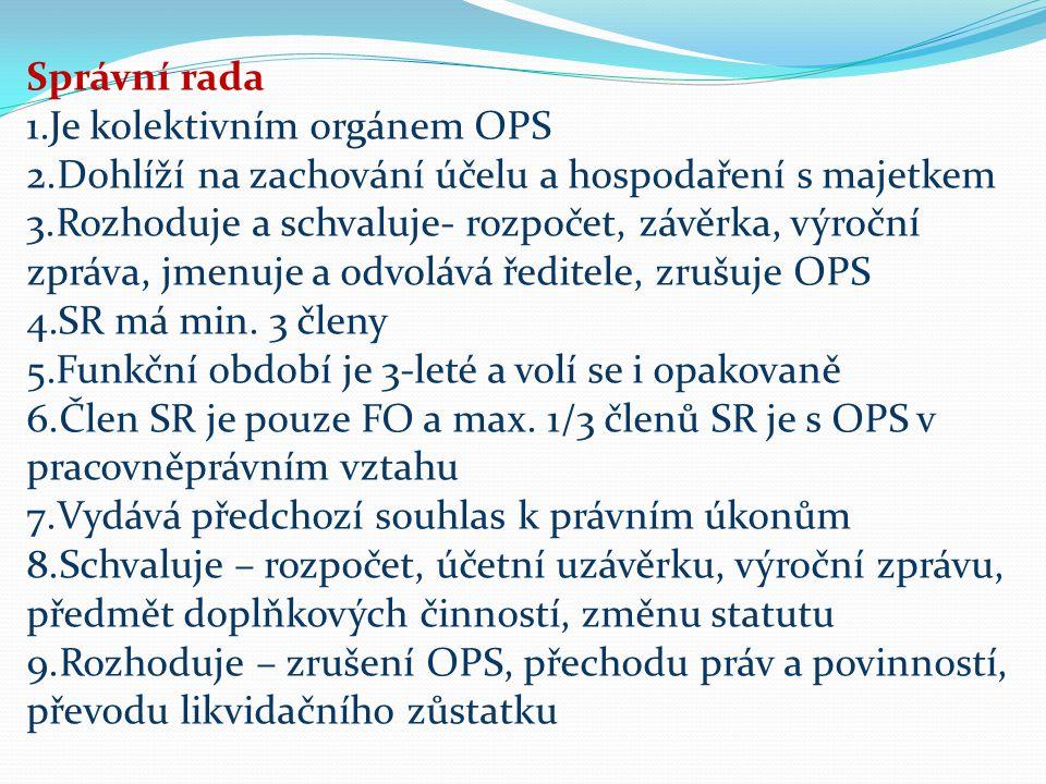 Správní rada 1.Je kolektivním orgánem OPS 2.Dohlíží na zachování účelu a hospodaření s majetkem 3.Rozhoduje a schvaluje- rozpočet, závěrka, výroční zpráva, jmenuje a odvolává ředitele, zrušuje OPS 4.SR má min.