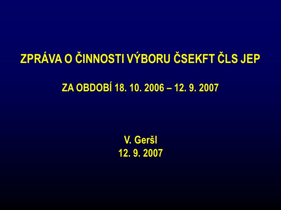 ZPRÁVA O ČINNOSTI VÝBORU ČSEKFT ČLS JEP ZA OBDOBÍ 18. 10. 2006 – 12. 9. 2007 V. Geršl 12. 9. 2007