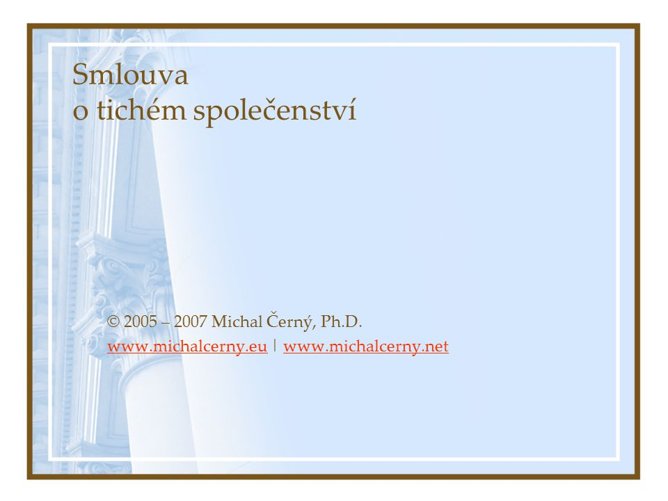 Smlouva o tichém společenství © 2005 – 2007 Michal Černý, Ph.D. www.michalcerny.euwww.michalcerny.eu | www.michalcerny.netwww.michalcerny.net