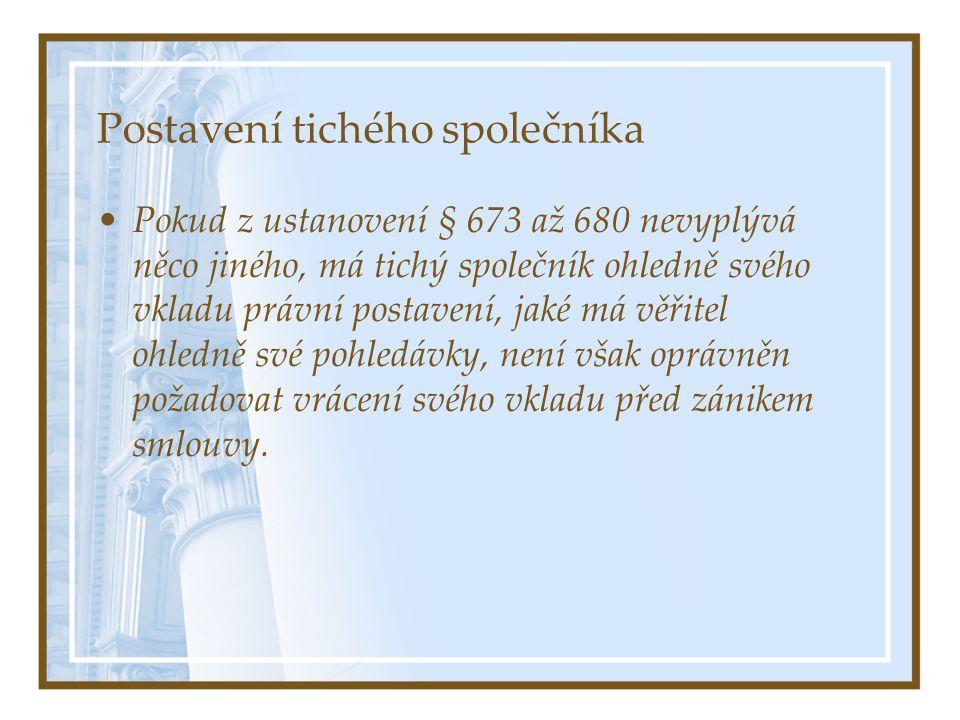 Postavení tichého společníka Pokud z ustanovení § 673 až 680 nevyplývá něco jiného, má tichý společník ohledně svého vkladu právní postavení, jaké má věřitel ohledně své pohledávky, není však oprávněn požadovat vrácení svého vkladu před zánikem smlouvy.