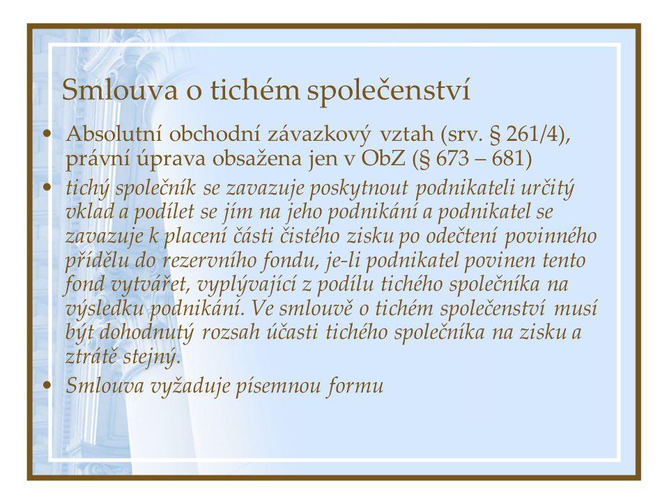 Smlouva o tichém společenství Absolutní obchodní závazkový vztah (srv. § 261/4), právní úprava obsažena jen v ObZ (§ 673 – 681) tichý společník se zav