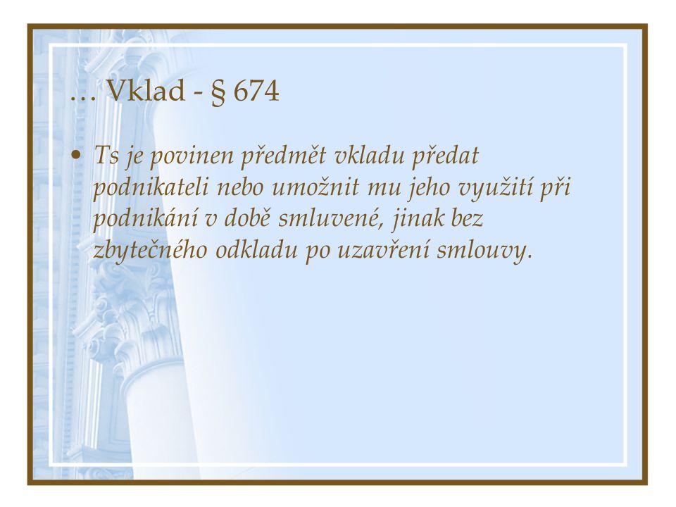 … Vklad - § 674 Ts je povinen předmět vkladu předat podnikateli nebo umožnit mu jeho využití při podnikání v době smluvené, jinak bez zbytečného odkladu po uzavření smlouvy.