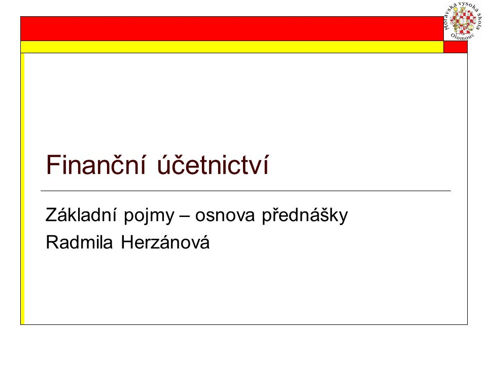 Finanční účetnictví Základní pojmy – osnova přednášky Radmila Herzánová