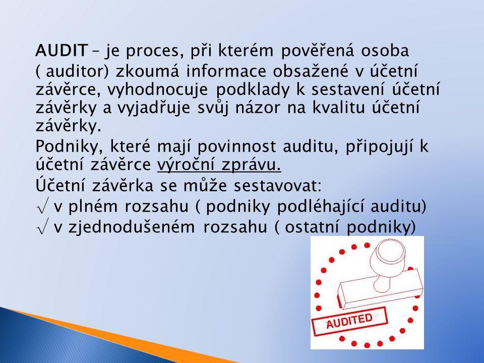 AUDIT – je proces, při kterém pověřená osoba ( auditor) zkoumá informace obsažené v účetní závěrce, vyhodnocuje podklady k sestavení účetní závěrky a