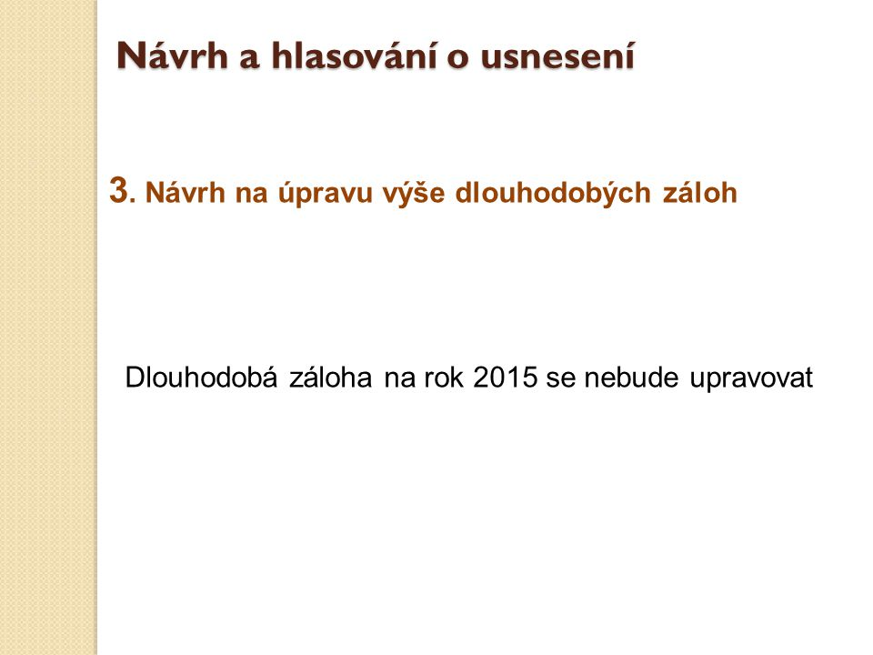 3. Návrh na úpravu výše dlouhodobých záloh Dlouhodobá záloha na rok 2015 se nebude upravovat Návrh a hlasování o usnesení