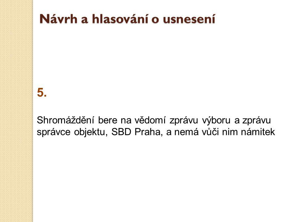 5. Shromáždění bere na vědomí zprávu výboru a zprávu správce objektu, SBD Praha, a nemá vůči nim námitek Návrh a hlasování o usnesení