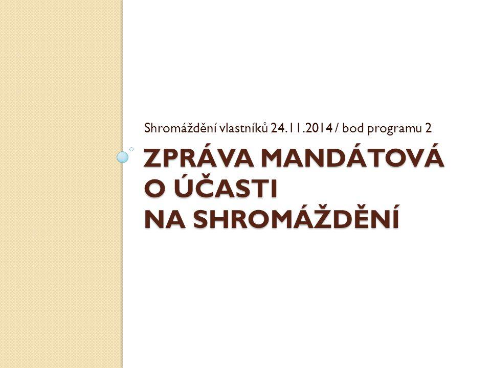 ZPRÁVA MANDÁTOVÁ O ÚČASTI NA SHROMÁŽDĚNÍ Shromáždění vlastníků 24.11.2014 / bod programu 2