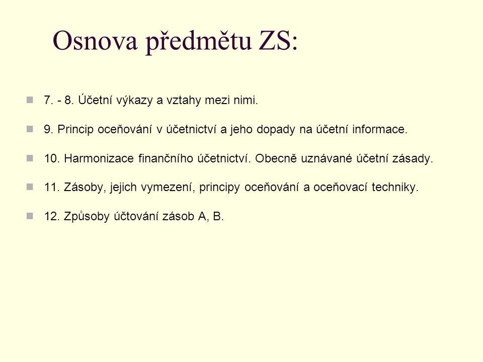 Osnova předmětu ZS: 7. - 8. Účetní výkazy a vztahy mezi nimi. 9. Princip oceňování v účetnictví a jeho dopady na účetní informace. 10. Harmonizace fin
