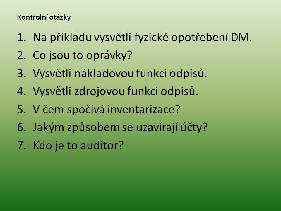 Kontrolní otázky 1.Na příkladu vysvětli fyzické opotřebení DM. 2.Co jsou to oprávky? 3.Vysvětli nákladovou funkci odpisů. 4.Vysvětli zdrojovou funkci