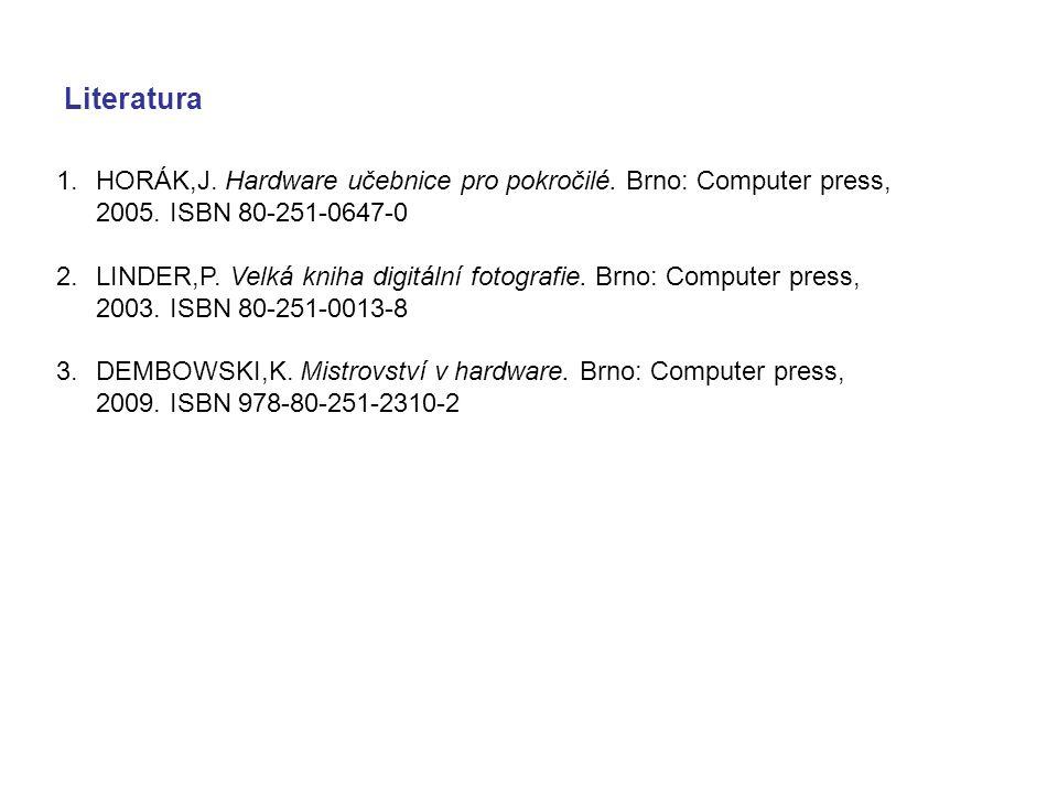Literatura 1.HORÁK,J. Hardware učebnice pro pokročilé. Brno: Computer press, 2005. ISBN 80-251-0647-0 2.LINDER,P. Velká kniha digitální fotografie. Br