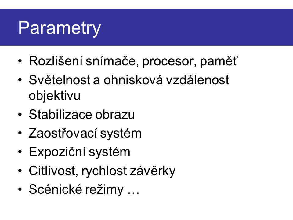 Parametry Rozlišení snímače, procesor, paměť Světelnost a ohnisková vzdálenost objektivu Stabilizace obrazu Zaostřovací systém Expoziční systém Citlivost, rychlost závěrky Scénické režimy …