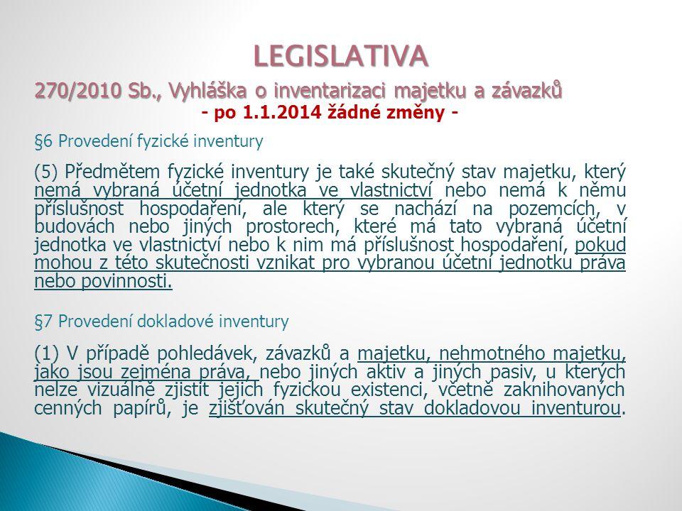 LEGISLATIVA 270/2010 Sb., Vyhláška o inventarizaci majetku a závazků - po 1.1.2014 žádné změny - §6 Provedení fyzické inventury (5) Předmětem fyzické