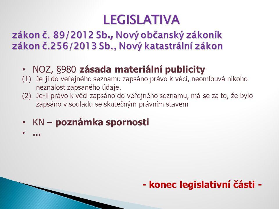 LEGISLATIVA zákon č. 89/2012 Sb., Nový občanský zákoník zákon č.256/2013 Sb., Nový katastrální zákon NOZ, §980 zásada materiální publicity (1)Je-ji do