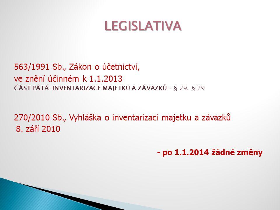 LEGISLATIVA 563/1991 Sb., Zákon o účetnictví, ve znění účinném k 1.1.2013 - po 1.1.2014 žádné změny - § 29 (1) Účetní jednotky inventarizací zjišťují skutečný stav veškerého majetku a závazků a ověřují, zda zjištěný skutečný stav odpovídá stavu majetku a závazků v účetnictví...