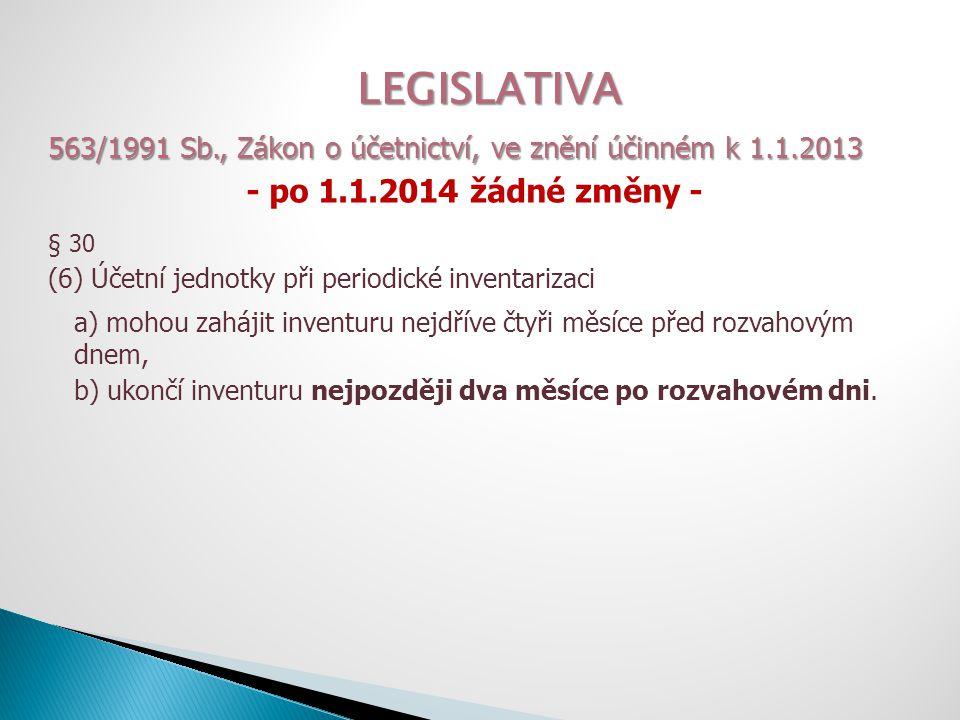LEGISLATIVA 563/1991 Sb., Zákon o účetnictví, ve znění účinném k 1.1.2013 - po 1.1.2014 žádné změny - § 30 (7) Inventurní soupisy jsou průkazné účetní záznamy … a) … majetek a závazky jednoznačně určit, b) … podpis osoby odpovědné za zjištění skutečností a osoby odpovědné za provedení inventury, c) způsob zjišťování skutečných stavů (fyzická / dokladová) d) ocenění majetku … k rozvahovému dni (nebo k rozhodnému dni) f) okamžik, ke kterému se sestavuje účetní závěrka, h) okamžik zahájení a okamžik ukončení inventury.