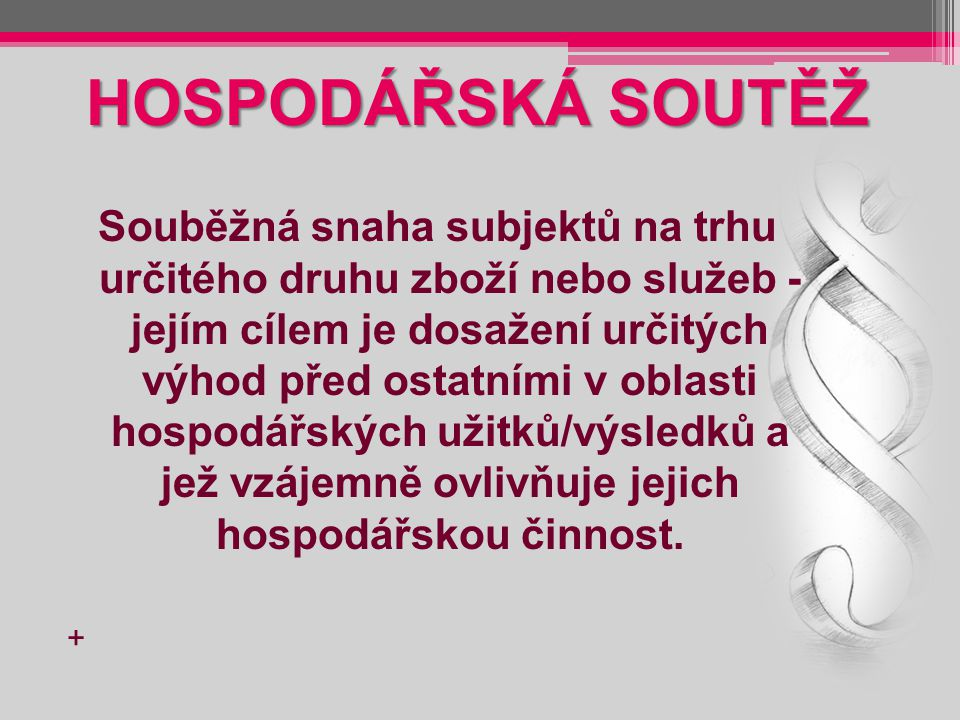 HOSPODÁŘSKÁ SOUTĚŽ Souběžná snaha subjektů na trhu určitého druhu zboží nebo služeb - jejím cílem je dosažení určitých výhod před ostatními v oblasti
