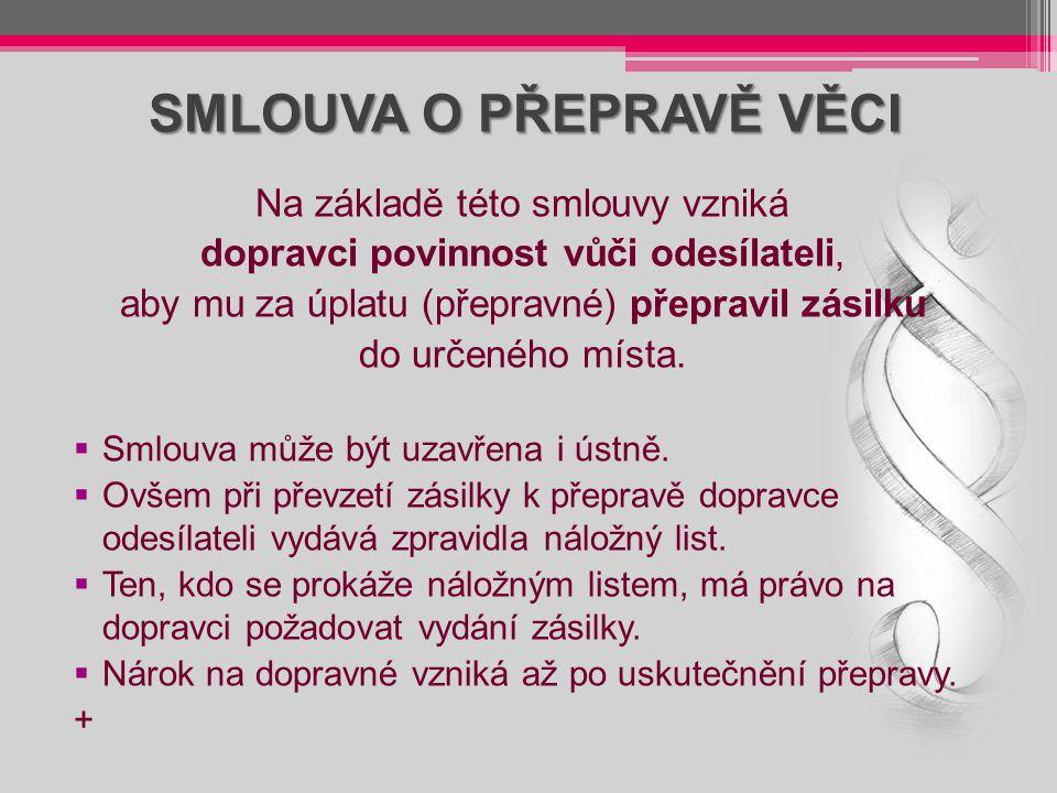 SMLOUVA O PŘEPRAVĚ VĚCI Na základě této smlouvy vzniká dopravci povinnost vůči odesílateli, aby mu za úplatu (přepravné) přepravil zásilku do určeného
