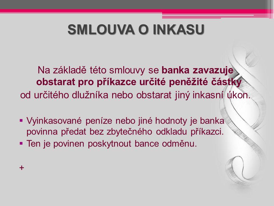 SMLOUVA O INKASU Na základě této smlouvy se banka zavazuje obstarat pro příkazce určité peněžité částky od určitého dlužníka nebo obstarat jiný inkasn