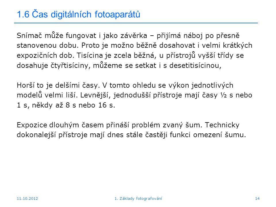 11.10.20121. Základy fotografování14 1.6 Čas digitálních fotoaparátů Snímač může fungovat i jako závěrka – přijímá náboj po přesně stanovenou dobu. Pr