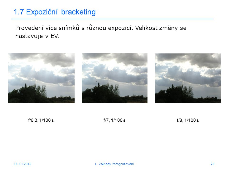 11.10.20121. Základy fotografování26 1.7 Expoziční bracketing f/6.3, 1/100 sf/7, 1/100 sf/8, 1/100 s Provedení více snímků s různou expozicí. Velikost
